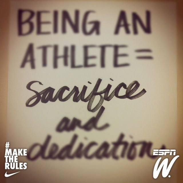 You have to sacrifice some things and you have to be 110% dedicated
