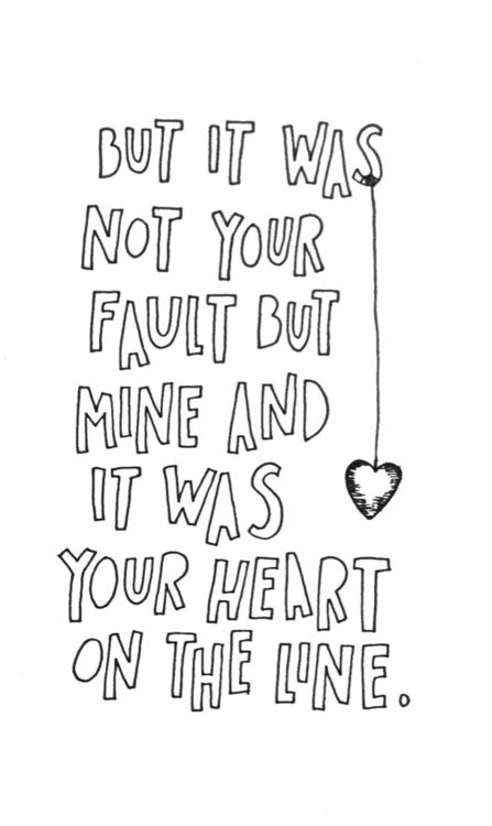 But it was not your fault but mine and it was your heart on the line. - Mumford & Sons - Little Lion Man