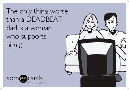 The only thing worse than a DEADBEAT dad is a woman who supports him ;)