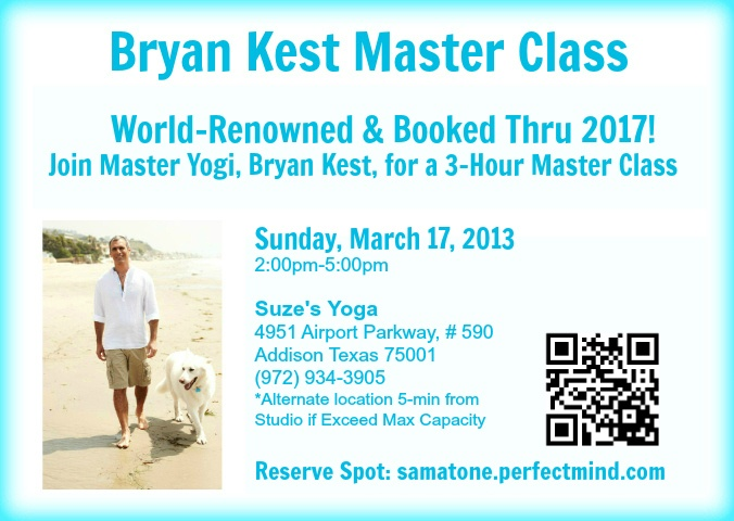 Join us for a Bryan Kest Master Class! World-renowned and booked thru 2017- Join Master Yogi, Bryan Kest, for a 3-hour Master Class! Sunday, March 17, 2013 from 2p-5p. Find more information at http://samatone.perfectmind.com