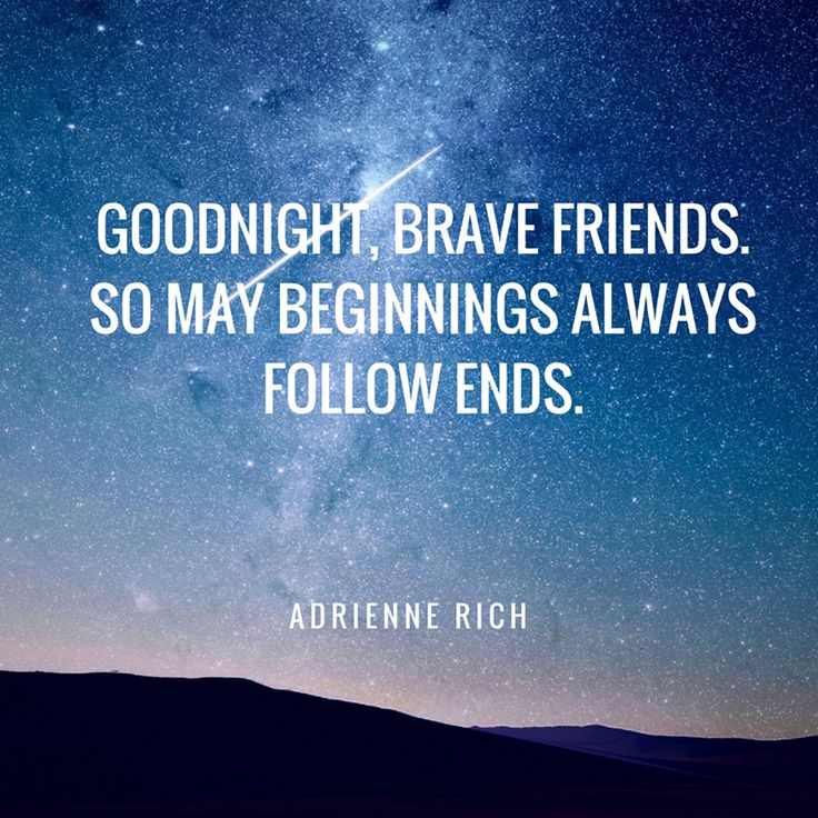 """Goodnight, brave friends. So may beginnings always follow ends."" — Adrienne Rich"