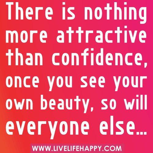 """""""There is nothing more attractive than confidence, once you see your own beauty, so will everyone else…"""""""