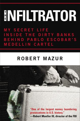 The Infiltrator: My Secret Life Inside the Dirty Banks Behind Pablo Escobar's Medellín Cartel by Robert Mazur