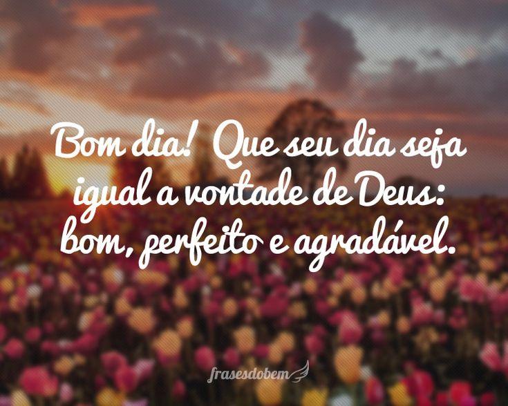 Bom dia! Que seu dia seja igual a vontade de Deus: bom, perfeito e agradável.
