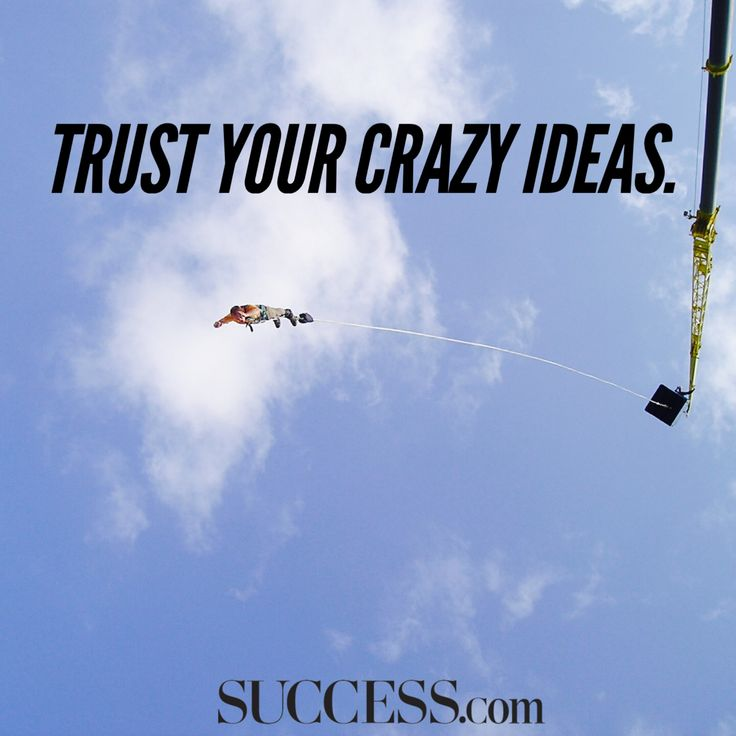 Trust your crazy ideas.