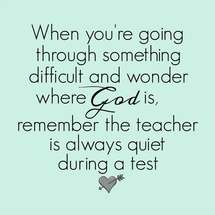 Great inspirational quotes from Footprints of Inspiration. When you're going through something difficult and wonder where God is, remember the teacher is always quiet during a test.