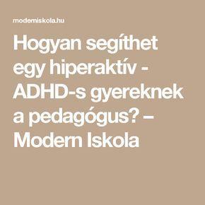 Hogyan segíthet egy hiperaktív - ADHD-s gyereknek a pedagógus? – Modern Iskola