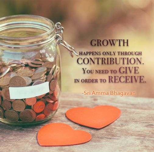 Growth happens only through contribution. You need to give in order to receive. -Sri Amma Bhagavan