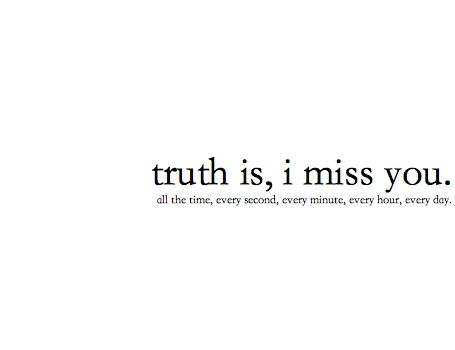 Truth is, i miss u all the time, every second, every minute, every hour, ever day.