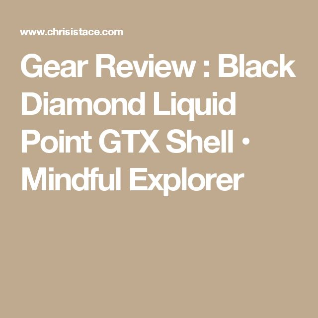 Gear Review : Black Diamond Liquid Point GTX Shell • Mindful Explorer