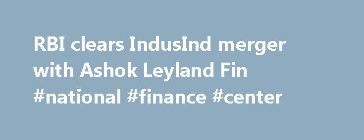 RBI clears IndusInd merger with Ashok Leyland Fin #national #finance #center http://finance.remmont.com/rbi-clears-indusind-merger-with-ashok-leyland-fin-national-finance-center/  #ashok leyland finance # RBI clears IndusInd merger with Ashok Leyland Fin TNN Jun 16, 2004, 11.22pm IST MUMBAI: The Reserve Bank of India (RBI) has approved the merger of Ashok Leyland Finance (ALF) with IndusInd Bank. The courts have already cleared the merger. The merger will lead to a dilution in the stake of…