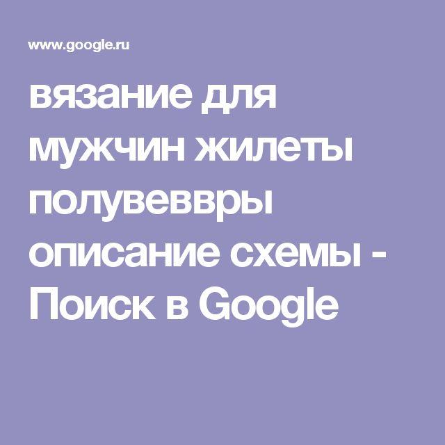 вязание для мужчин жилеты полувеввры описание схемы - Поиск в Google