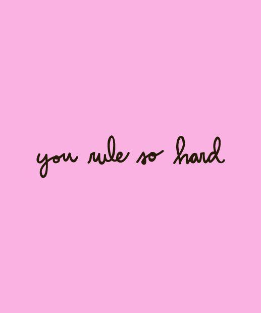 You rule SO hard.