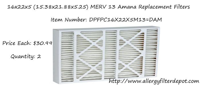 "Amana Replacement Filters - The Allergy Filter Depot Best Brand > Amana  Nominal size 16"" x 22"" x 5"" (Actual size 15 3/8"" x 21 7/8"" x 5 1/4"") Original box type design. Filters out 97% of airborne particles. Removes dust, pollen, molds, tobacco smoke, grease, soot, bacteria, animal dander, airborne dust mites, and other particle contaminants."