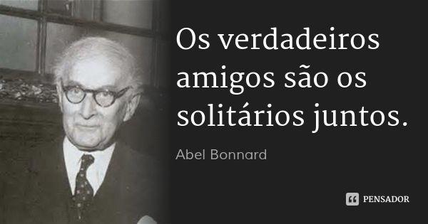 Os verdadeiros amigos são os solitários juntos. — Abel Bonnard