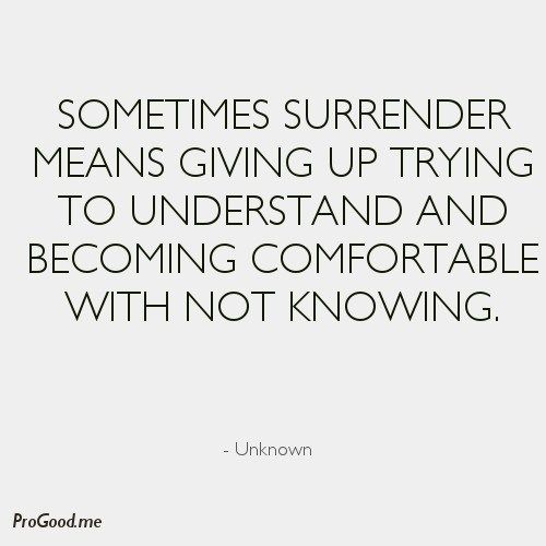 Sometimes surrender means giving up trying to understand and becoming comfortable with not knowing...