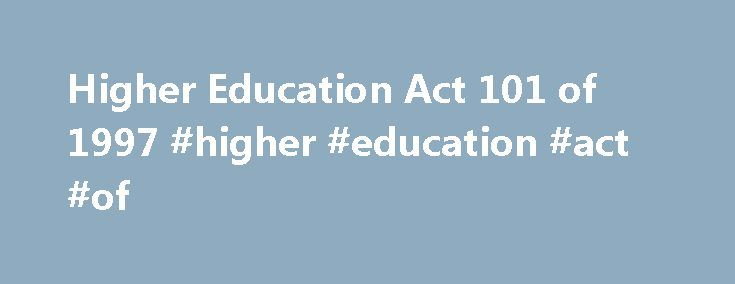 Higher Education Act 101 of 1997 #higher #education #act #of http://columbus.remmont.com/higher-education-act-101-of-1997-higher-education-act-of/  # Higher Education Act 101 of 1997 Higher Education Act 101 of 1997 [Assented To: 26 November 1997][Commencement Date: 19 December 1997]as amended by:Higher Education Amendment Act 55 of 1999Higher Education Amendment Act 54 of 2000Higher Education Amendment Act 23 of 2001Higher Education Amendment Act 63 of 2002Higher Education Amendment Act 38…