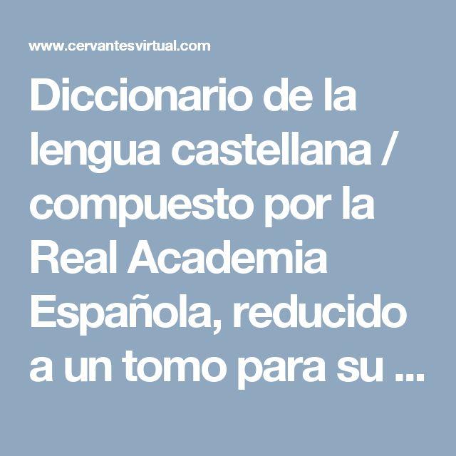 Diccionario de la lengua castellana / compuesto por la Real Academia Española, reducido a un tomo para su uso más fácil uso | Biblioteca Virtual Miguel de Cervantes
