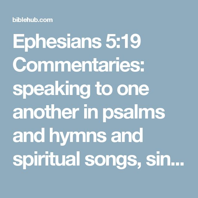 Ephesians 5:19 Commentaries: speaking to one another in psalms and hymns and spiritual songs, singing and making melody with your heart to the Lord;