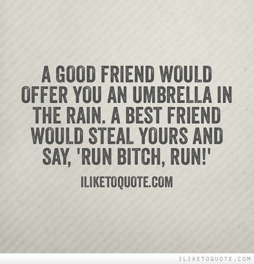 A good friend would offer you an umbrella in the rain. A best friend would steal yours and say, 'Run bitch, run!'