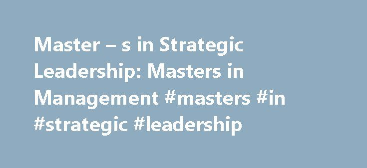 Master – s in Strategic Leadership: Masters in Management #masters #in #strategic #leadership http://tennessee.nef2.com/master-s-in-strategic-leadership-masters-in-management-masters-in-strategic-leadership/  # Online Graduate Programs and Schools in Management Master s in Strategic Leadership Productive and positive leadership is the marker of virtually every successful business today, but it is likely that only those with thoroughly comprehensive and advanced strategic leadership will be…