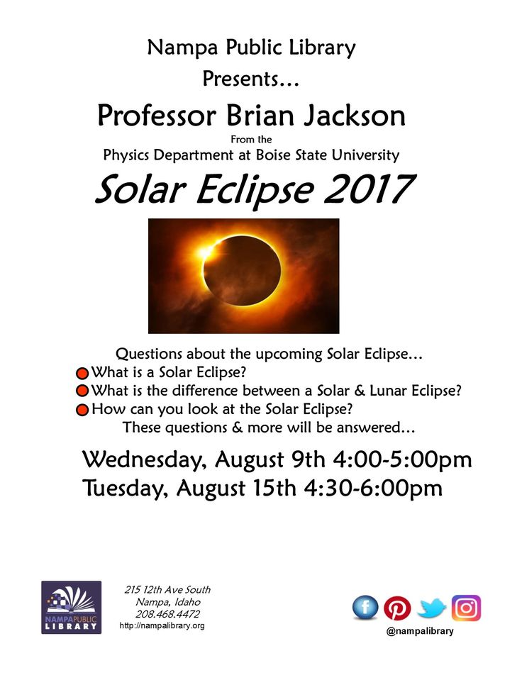 Nampa Public Library  Presents…Professor Brian Jackson from the Physics Department at Boise State University -  Solar Eclipse 2017 - Questions about the upcoming Solar Eclipse. What is a Solar Eclipse? What is the difference between a Solar & Lunar Eclipse? How can you look at the Solar Eclipse? These questions & more will be answered…Wed, Aug 9th 4-5pm & Tues, Aug 15th 4:30-6pm.