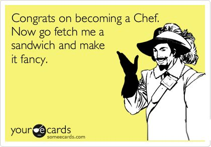 CONGRATS BECOMING CHEF NOW GO FETCH ME A SANDWICH AND MAKE IT FANCY