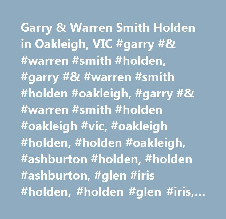 Garry & Warren Smith Holden in Oakleigh, VIC #garry #& #warren #smith #holden, #garry #& #warren #smith #holden #oakleigh, #garry #& #warren #smith #holden #oakleigh #vic, #oakleigh #holden, #holden #oakleigh, #ashburton #holden, #holden #ashburton, #glen #iris #holden, #holden #glen #iris, #hawthorn #east #holden, #holden #hawthorn #east…