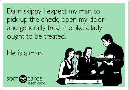 Darn skippy I expect my man to pick up the check, open my door, and generally treat me like a lady ought to be treated. He is a man.: Treat Me Like A Lady, Country Backwoods, Me Addie Bff S, Couple, Country Boots, Southern Lady, Sayings The Truth, Cards, Man