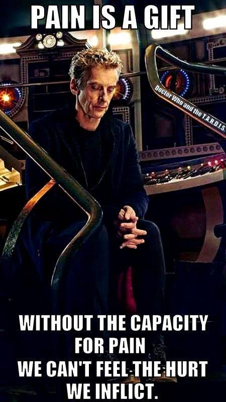 Pain is a gift. Without the capasity for pain, we cantn't feel the hurt we inflict. - Peter Capaldi