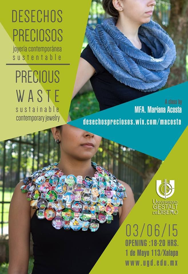 Mariana Acosta -  · Los espero! DESECHOS PRECIOSOS, una muestra de 19 de los mejores proyectos de mi clase de Joyería Contemporánea Sustentable . Junio 03 2015 / 6-8pm. Lobby de la Universidad Gestalt de Diseño.  I am pleased to share with you the opening of PRECIOUS WASTE. A collection of 19 sustainable contemporary jewerly neck pieces from my class at Universidad Gestalt de Diseño. June 3rd / 6PM in Xalapa, México.