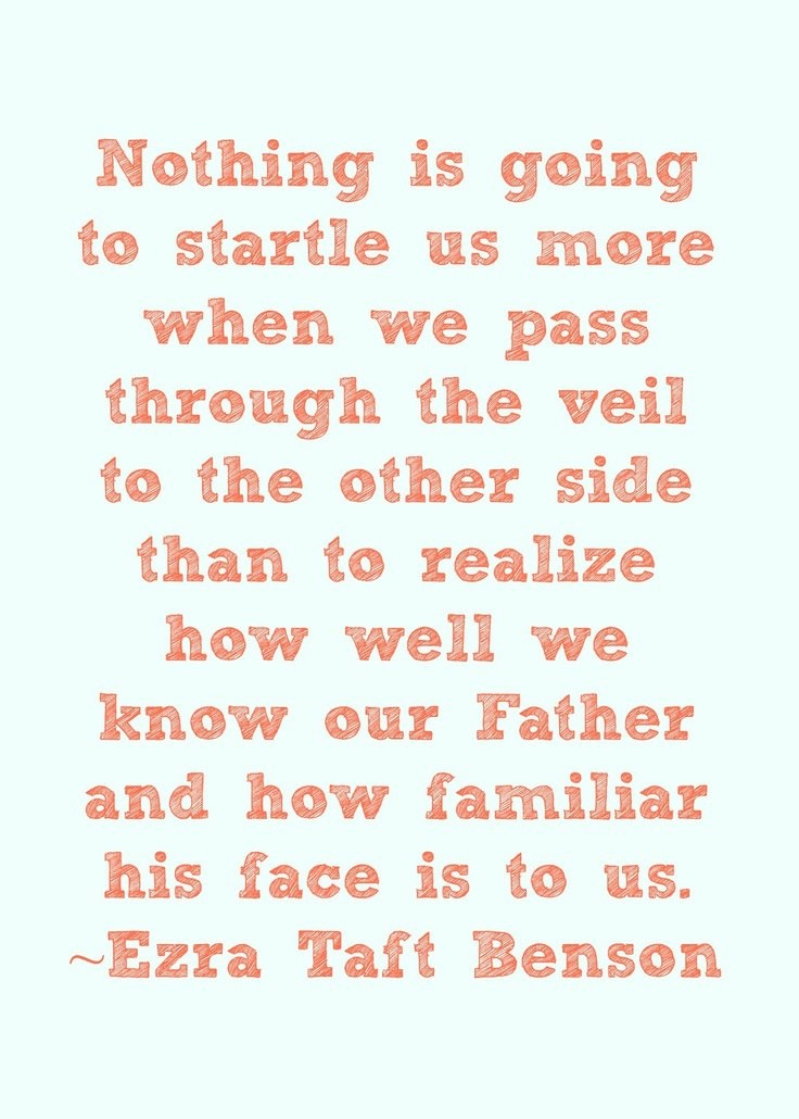 """""""Nothing is going to startle us more when we pass through the veil to the other side than to realize how well we know our Father and how familiar his face is to us."""" (""""Jesus Christ—Gifts and Expectations,"""" in Speeches of the Year, 1974, Provo: Brigham Young University Press, 1975, p. 313.)"""