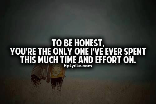 To be honest, you're the only one I've ever spent this much time and effort on... the only one I have ever felt was worth it.