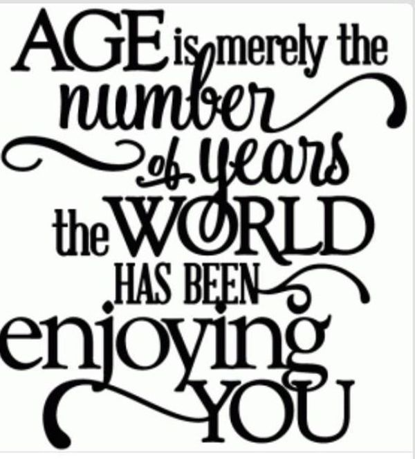 """On what age REALLY means. """"Age is merely the number of years the world has been enjoying you."""" — Unknown"""