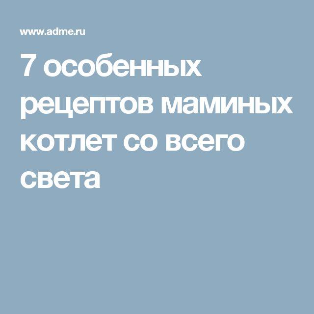 7особенных рецептов маминых котлет совсего света