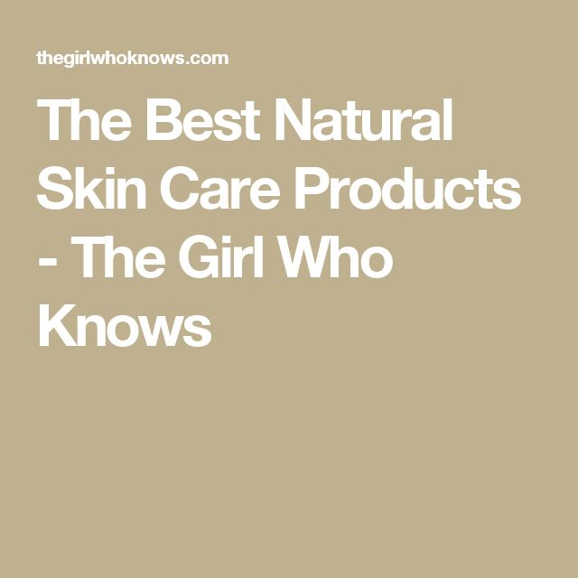 The Best Natural Skin Care Products - The Girl Who Knows