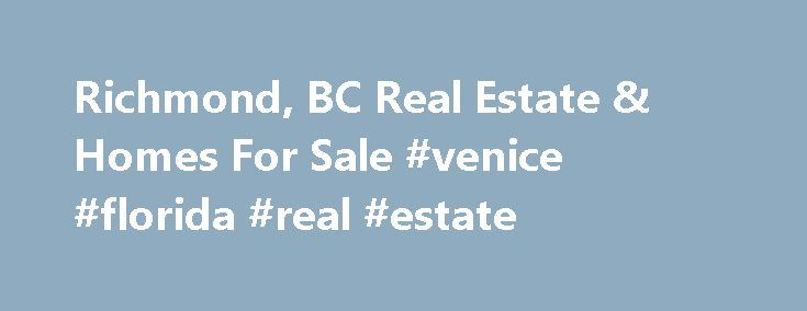 Richmond, BC Real Estate & Homes For Sale #venice #florida #real #estate http://real-estate.remmont.com/richmond-bc-real-estate-homes-for-sale-venice-florida-real-estate/  #richmond real estate # Richmond BC Real Estate Listings Richmond Homes For Sale With a vibrant range of individuals from every corner of the world and the backdrop of mesmerizing mountain and water vistas, Richmond is both alive with culture and endowed with natural beauty. Vivid cultural elements shape Richmond's…