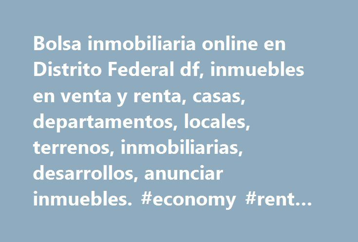 Bolsa inmobiliaria online en Distrito Federal df, inmuebles en venta y renta, casas, departamentos, locales, terrenos, inmobiliarias, desarrollos, anunciar inmuebles. #economy #rent #a #car http://renta.remmont.com/bolsa-inmobiliaria-online-en-distrito-federal-df-inmuebles-en-venta-y-renta-casas-departamentos-locales-terrenos-inmobiliarias-desarrollos-anunciar-inmuebles-economy-rent-a-car/  #departamentos en el df # Bolsa inmobiliaria en Distrito Federal df Promociones Especiales Síganos por…