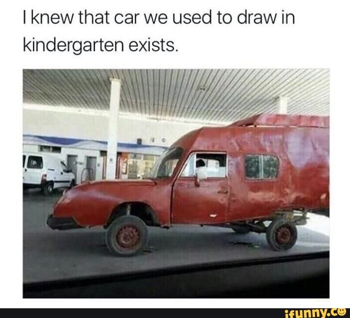I Knew That Car We Used To Draw In Kindergarten Exists Ifunny Really Funny Memes Funny Stupid Funny Memes