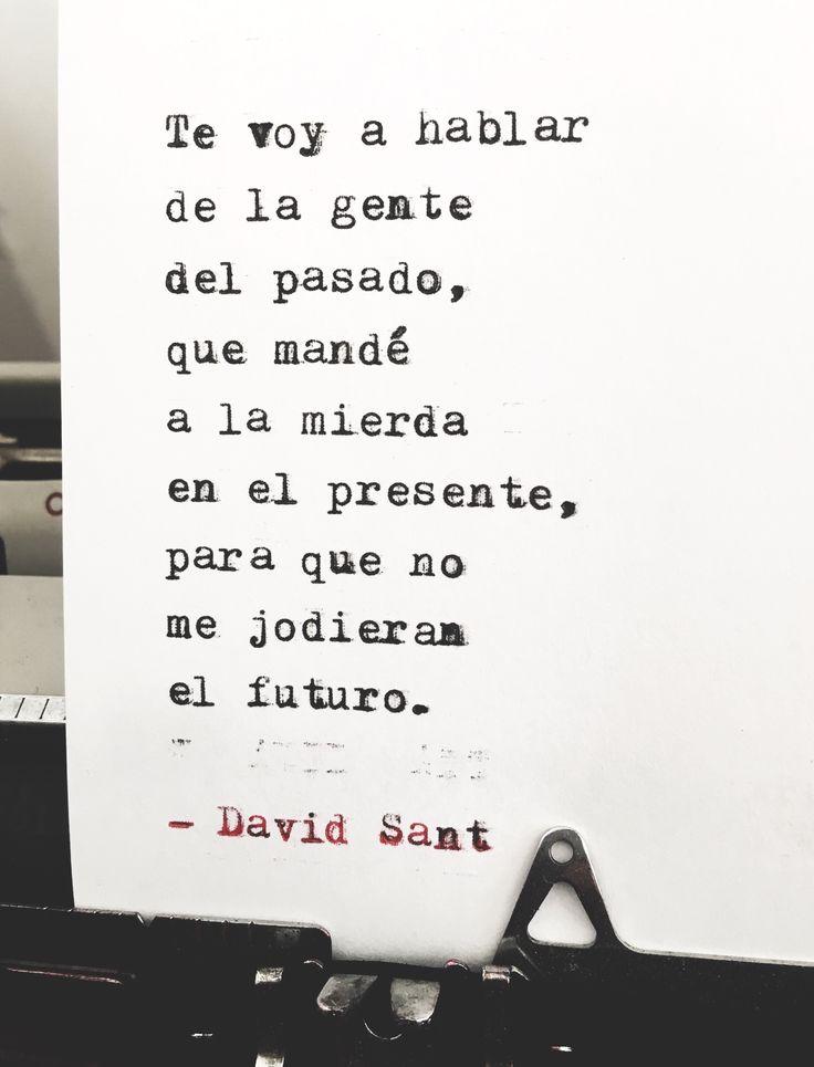 Te voy a hablar de la gente del pasado, que mandé a la mierda en el presente, para que no me jodieran el futuro. - David Sant Instagram: http://www.instagram.com/david_sant
