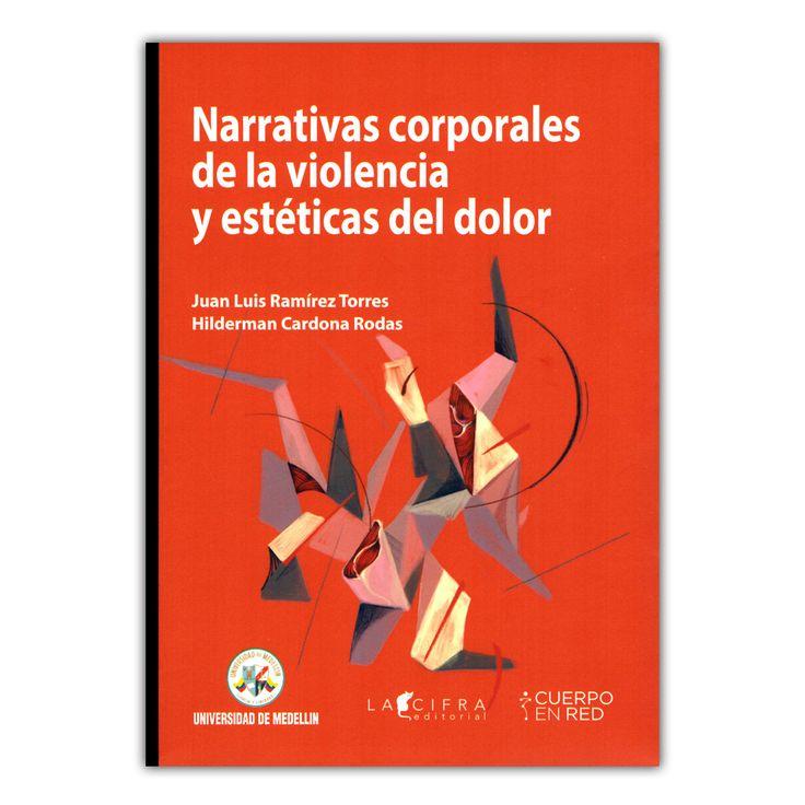 Narrativas corporales de la violencia y estéticas del dolor  – Juan Luis Ramírez Torres y Hilderman Cardona Rodas – Universidad de Medellín www.librosyeditores.com Editores y distribuidores.