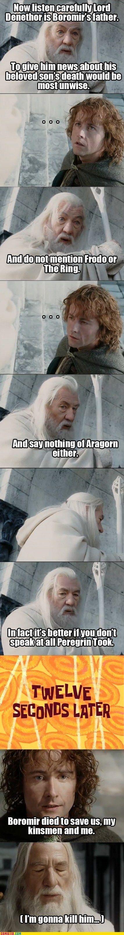 G-Ahora escucha atentamente, Denethor es el padre de Boromir. Darle noticias de la muerte de su querido hijo puede no ser lo más sabio. No menciones el Anillo o a Frodo. Tampoco hables de Aragorn. Digo más, mejor no abras esa boca, Peregrin Tuk. (12 segundos más tarde) P-Boromir murió por defendernos a mi y a los míos. G-(Lo mato, de esta lo mato.)