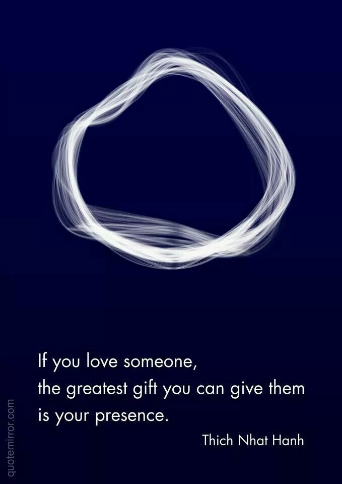If you love someone, the greatest gift you can give them is your presence