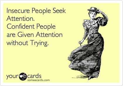 Insecure People Seek Attention. Confident People are Given Attention without Trying.