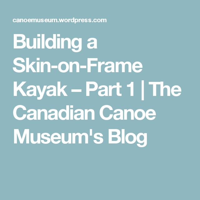 Building a Skin-on-Frame Kayak – Part 1 | The Canadian Canoe Museum's Blog
