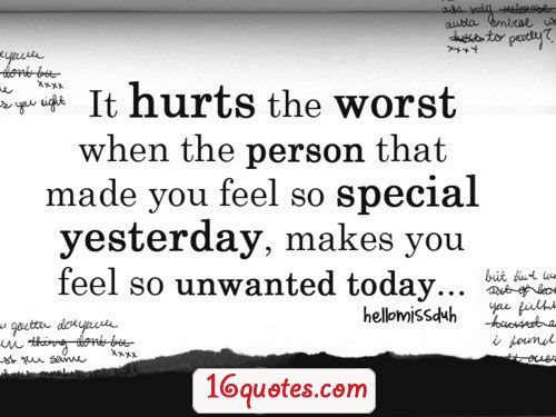It hearts the worst when the person that made you feel so special yesterday, makes you feel so unwanted today.
