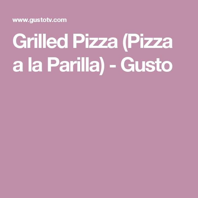Grilled Pizza (Pizza a la Parilla) - Gusto