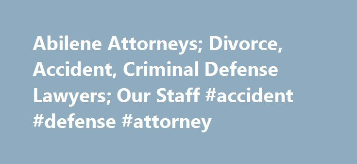 Abilene Attorneys; Divorce, Accident, Criminal Defense Lawyers; Our Staff #accident #defense #attorney http://oregon.nef2.com/abilene-attorneys-divorce-accident-criminal-defense-lawyers-our-staff-accident-defense-attorney/  Welcome to Keith Propst, PLLC We are attorneys in Abilene, Texas, practicing criminal defense and family law. Our criminal defense lawyers defend against all types of state and federal felonies and misdemeanors. We also handle appeals. Our family law team handles divorce…