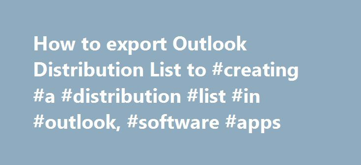 How to export Outlook Distribution List to #creating #a #distribution #list #in #outlook, #software #apps http://solomon-islands.nef2.com/how-to-export-outlook-distribution-list-to-creating-a-distribution-list-in-outlook-software-apps/  # How to export Outlook Distribution List to .csv file format 42 thoughts on How to export Outlook Distribution List to .csv file format i WOULD LIKE TO EXPORT MORE THAN ONE DISTRUBUTION CONTACT AT A TIME. IS THIS POSSIBLE, IS SO HOW i HAVE 600 TO DO Does not…