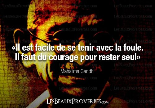 iL est TOUJOURS  FACILE de suivre et de se tenir avec la foule mais il faut du courage pour savoir rester seul !!!Citation de Gandhi